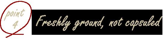 point4 Freshly ground, not capsuled